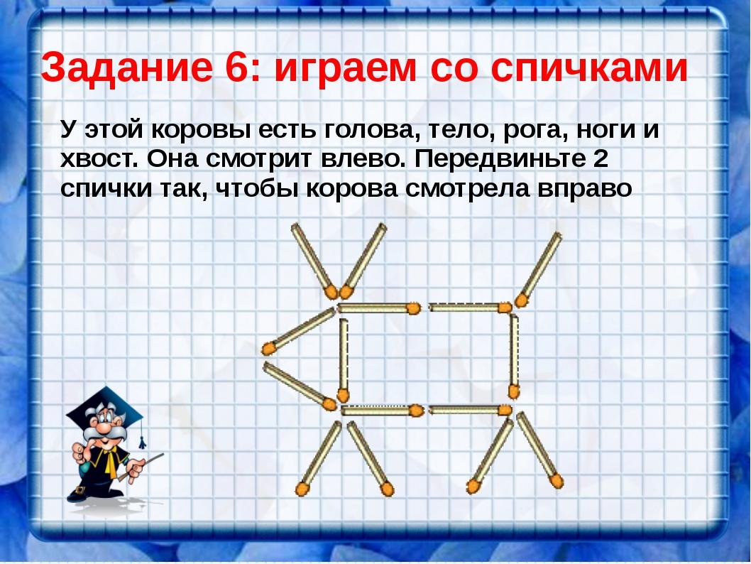 Задание 6: играем со спичками У этой коровы есть голова, тело, рога, ноги и х...