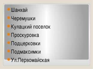 Шанхай Черемушки Кулацкий поселок Проскуровка Подцерковки Подмаксимки Ул.Перв