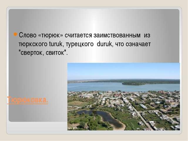 Тюрюковка. Слово «тюрюк» считается заимствованным из тюркского turuk, турецко...