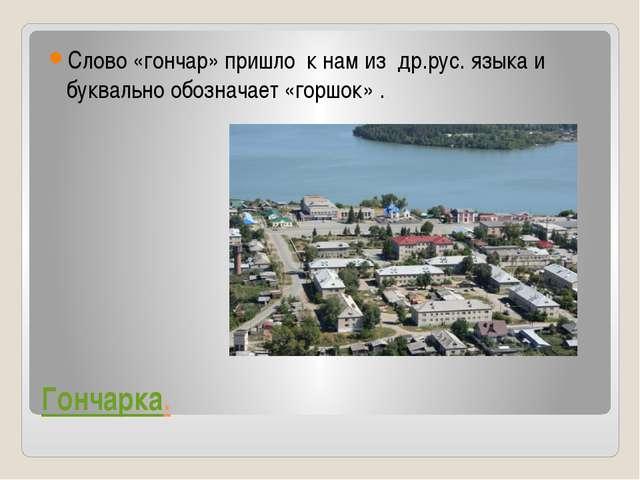 Гончарка. Слово «гончар» пришло к нам из др.рус. языка и буквально обозначает...