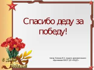 Спасибо деду за победу! Автор: Каткова И.А. педагог дополнительного образован