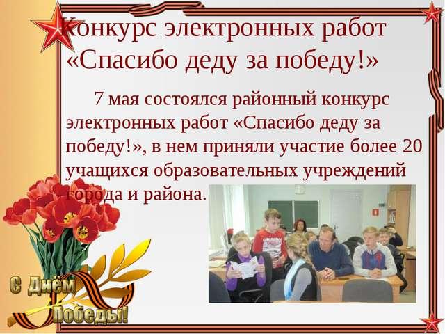 Конкурс электронных работ «Спасибо деду за победу!» 7 мая состоялся районны...