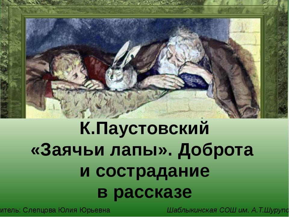 К.Паустовский «Заячьи лапы». Доброта и сострадание в рассказе Учитель: Слепц...