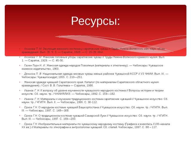 Ресурсы: · Акимова Т. М. Эволюция женского костюма у саратовских чуваш // Тру...