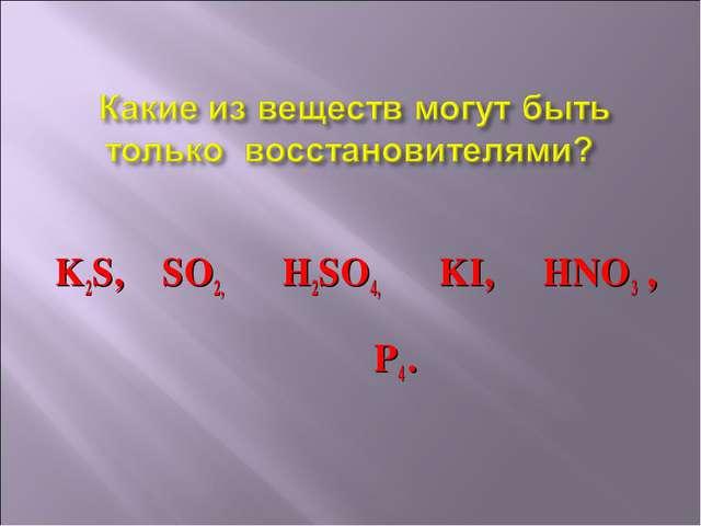 K2S, SO2, H2SO4, KI, HNO3 , P4 .