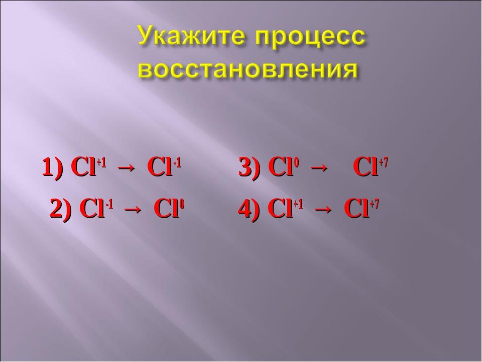 1) Cl+1 → Cl-1 3) Cl0 → Cl+7 2) Cl-1 → Cl0 4) Cl+1 → Cl+7