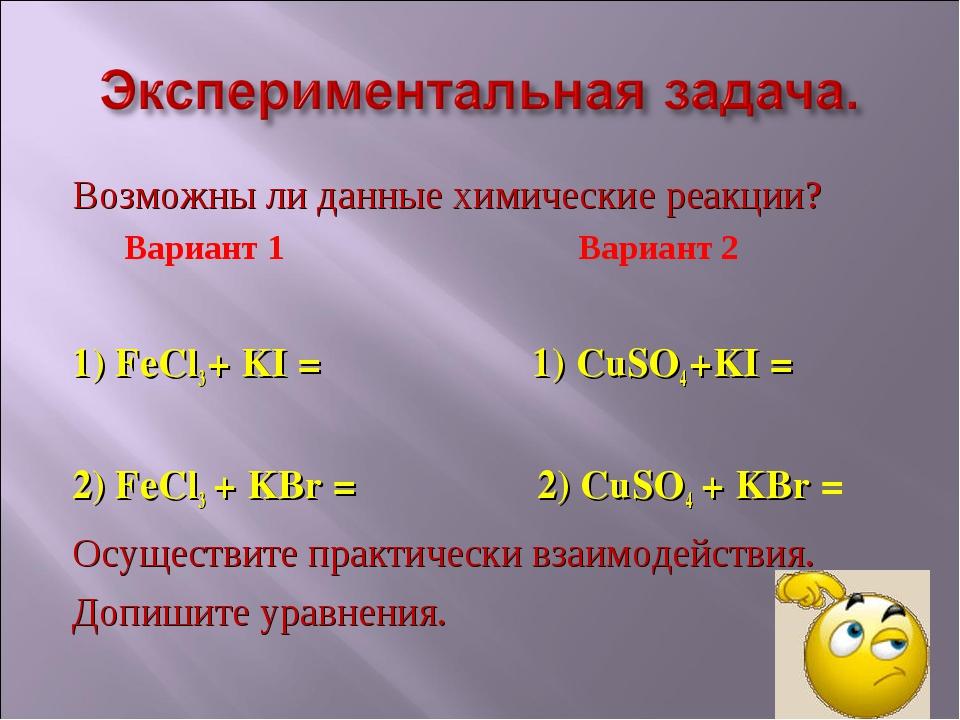 Возможны ли данные химические реакции? Вариант 1 Вариант 2 1) FeCl3 + KI = 1)...