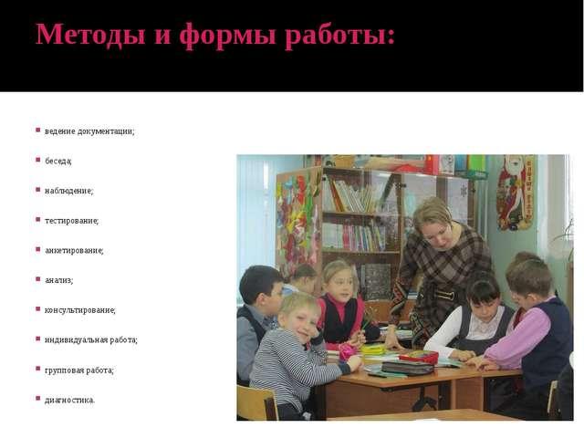 Методы и формы работы: ведение документации; беседа; наблюдение; тестирование...