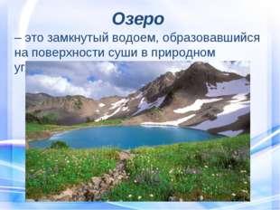 Озеро – это замкнутый водоем, образовавшийся на поверхности суши в природном