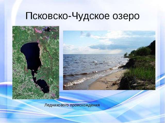Псковско-Чудское озеро Ледникового происхождения