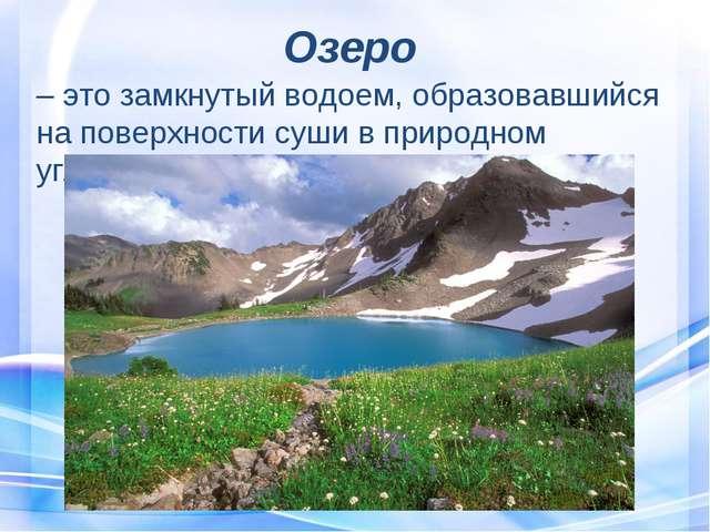 Озеро – это замкнутый водоем, образовавшийся на поверхности суши в природном...