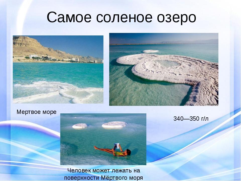 Самое соленое озеро Мертвое море Человек может лежать на поверхности Мёртвого...