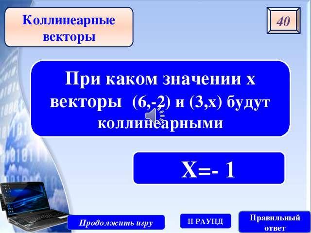 10 Продолжить игру II РАУНД Правильный ответ Векторы с одинаковыми направлени...