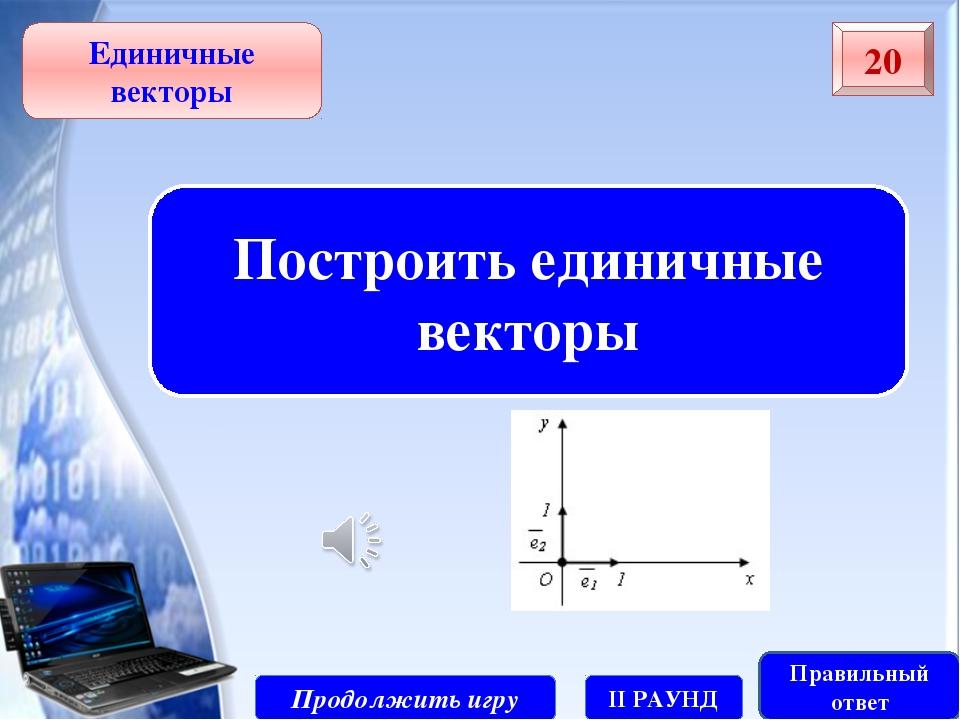 Продолжить игру II РАУНД 30 Единичные векторы Правильный ответ Выяснить будет...