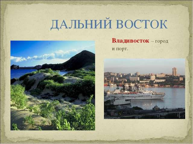 ДАЛЬНИЙ ВОСТОК Владивосток – город и порт.