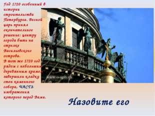 Год 1720 особенный в истории строительства Петербурга. Весной царь принял око