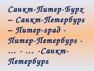 Санкт-Питер-Бурх – Санкт-Петербург – Питер-град - Питер-Петербург - … - … -Са