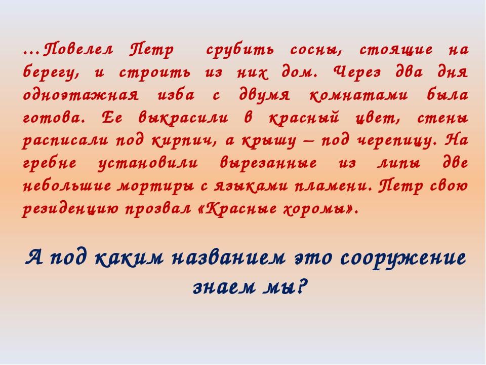 …Повелел Петр срубить сосны, стоящие на берегу, и строить из них дом. Через д...