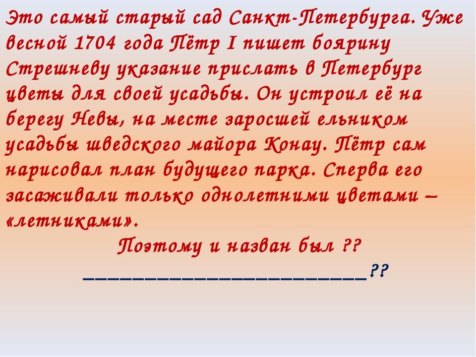Это самый старый сад Санкт-Петербурга. Уже весной 1704 года Пётр I пишет бояр...