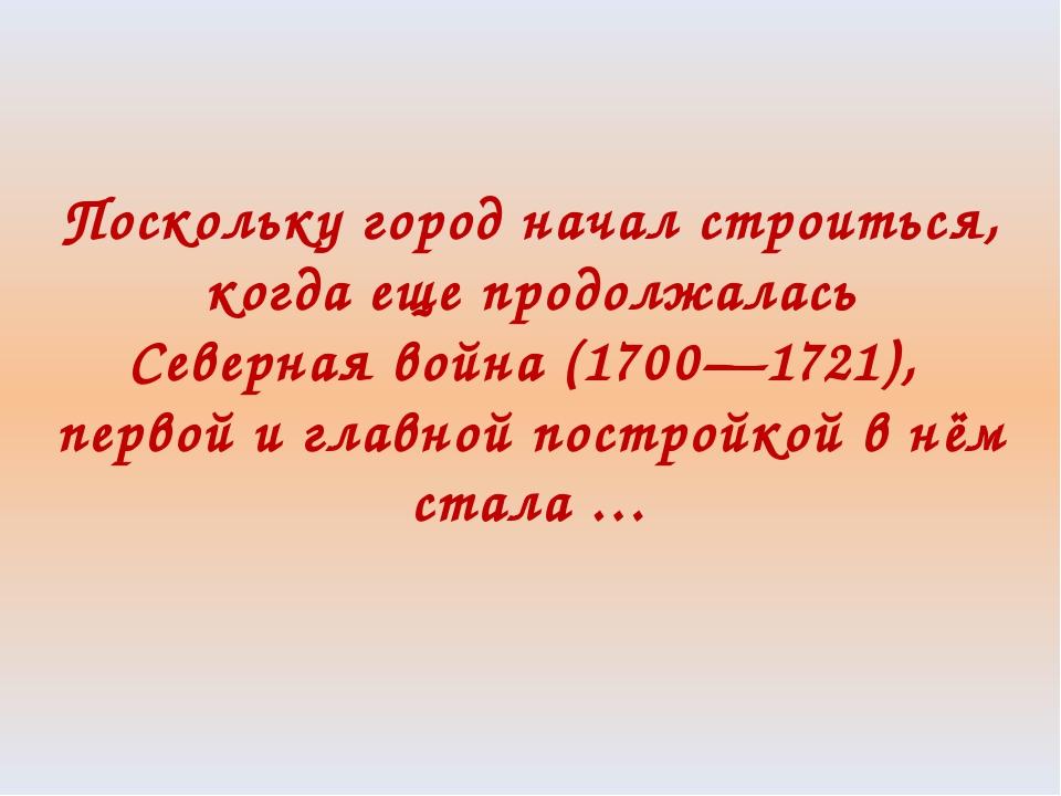 Поскольку город начал строиться, когда еще продолжалась Северная война (1700—...