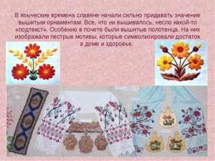 В языческие времена славяне начали сильно придавать значение вышитым орнамент