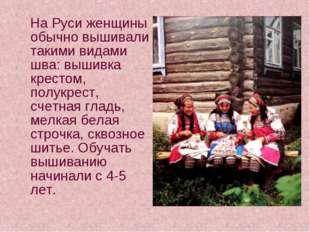 На Руси женщины обычно вышивали такими видами шва: вышивка крестом, полукрес