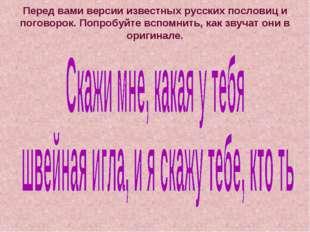 Перед вами версии известных русских пословиц и поговорок. Попробуйте вспомнит