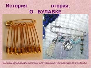 История вторая, О БУЛАВКЕ Булавки использовались больше для украшения, чем дл