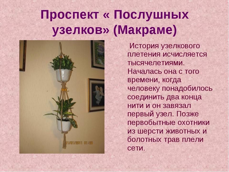 Проспект « Послушных узелков» (Макраме) История узелкового плетения исчисляет...