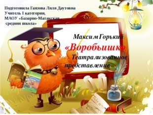 Максим Горький «Воробьишко Театрализованное представление Подготовила Гаязов