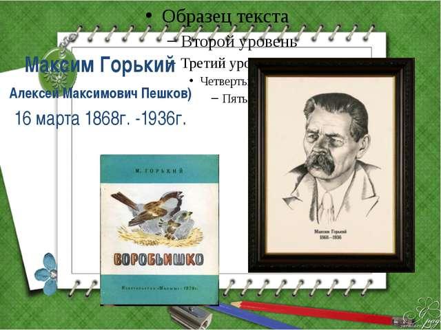 Максим Горький Алексей Максимович Пешков) 16 марта 1868г. -1936г.