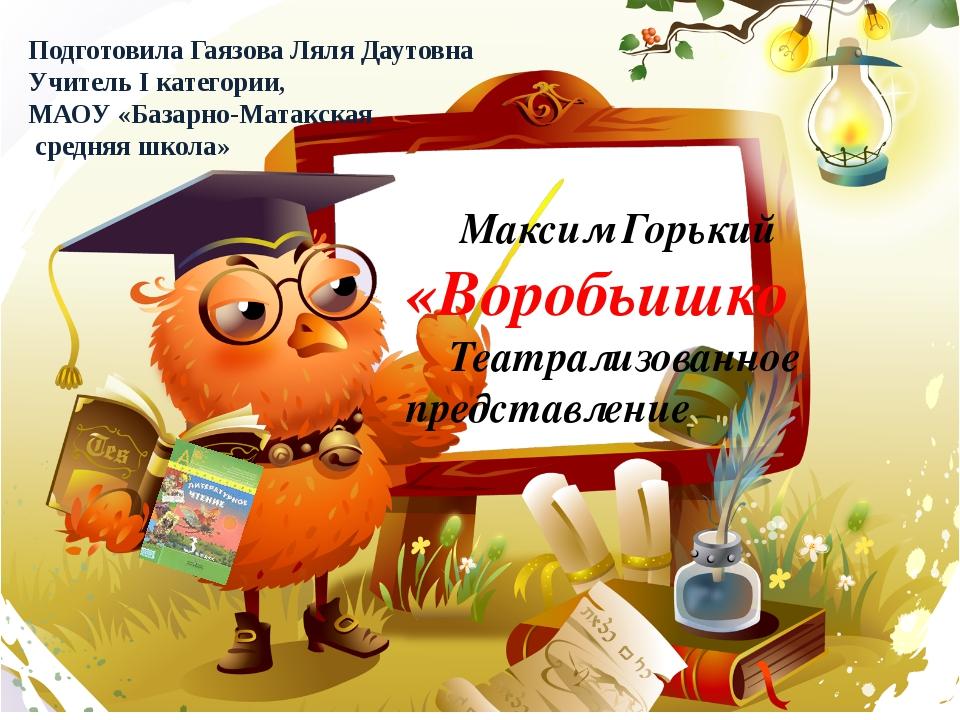 Максим Горький «Воробьишко Театрализованное представление Подготовила Гаязов...