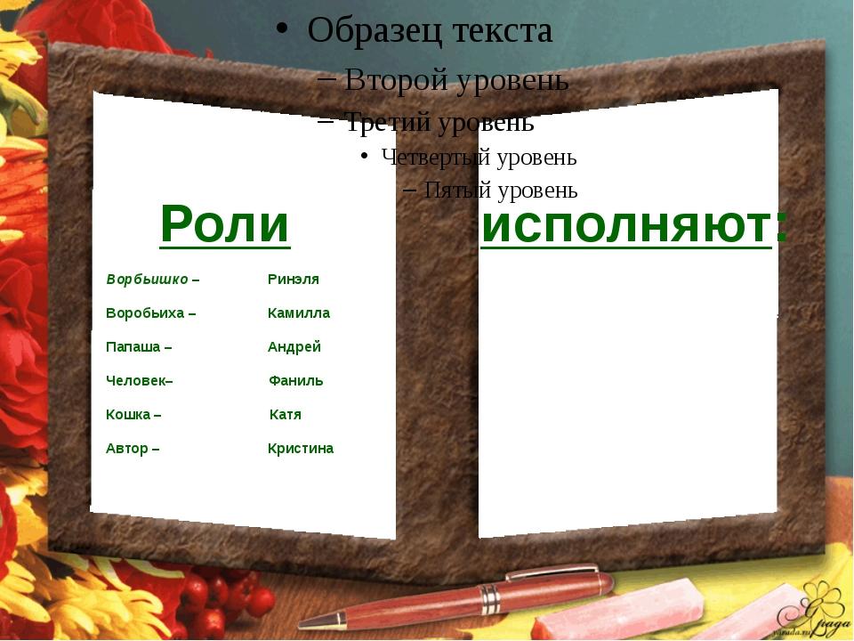 Роли исполняют: Ворбьишко – Ринэля Воробьиха – Камилла Папаша – Андрей Челов...