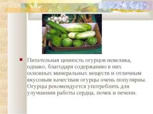 Питательная ценность огурцов невелика, однако, благодаря содержанию в них осн