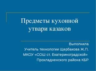 Предметы кухонной утвари казаков Выполнила Учитель технологии Щербакова Ж.П.