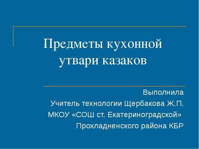 Предметы кухонной утвари казаков Выполнила Учитель технологии Щербакова Ж.П....