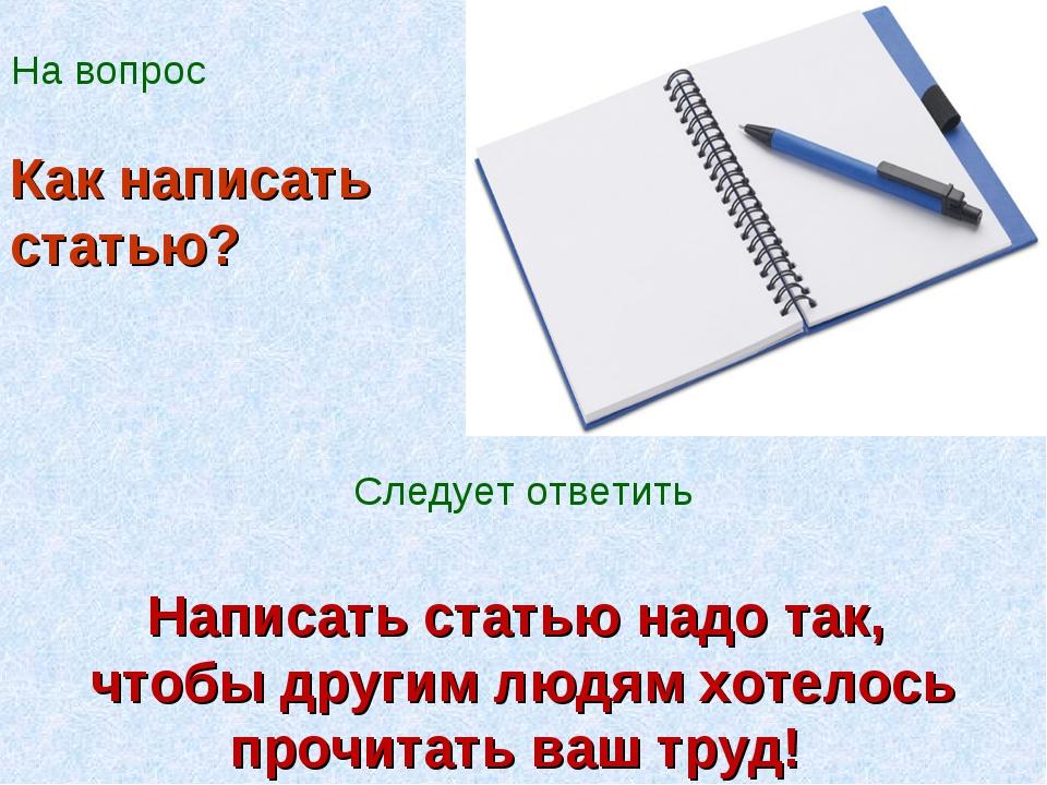 На вопрос Написать статью надо так, чтобы другим людям хотелось прочитать ваш...