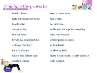 Combine the proverbs Health is betterkeeps a doctor away. Early to bed and