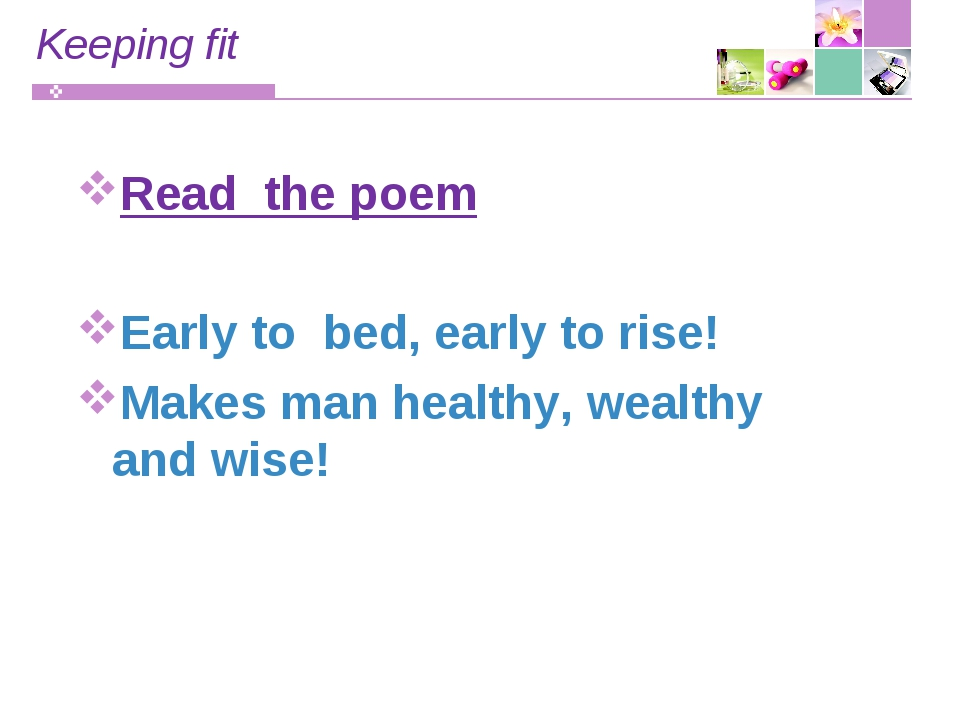Keeping fit Read the poem Early to bed, early to rise! Makes man healthy, wea...