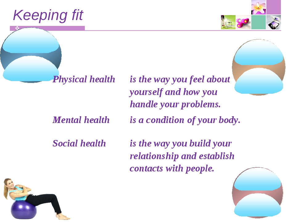 Keeping fit Physical healthis the way you feel about yourself and how you ha...