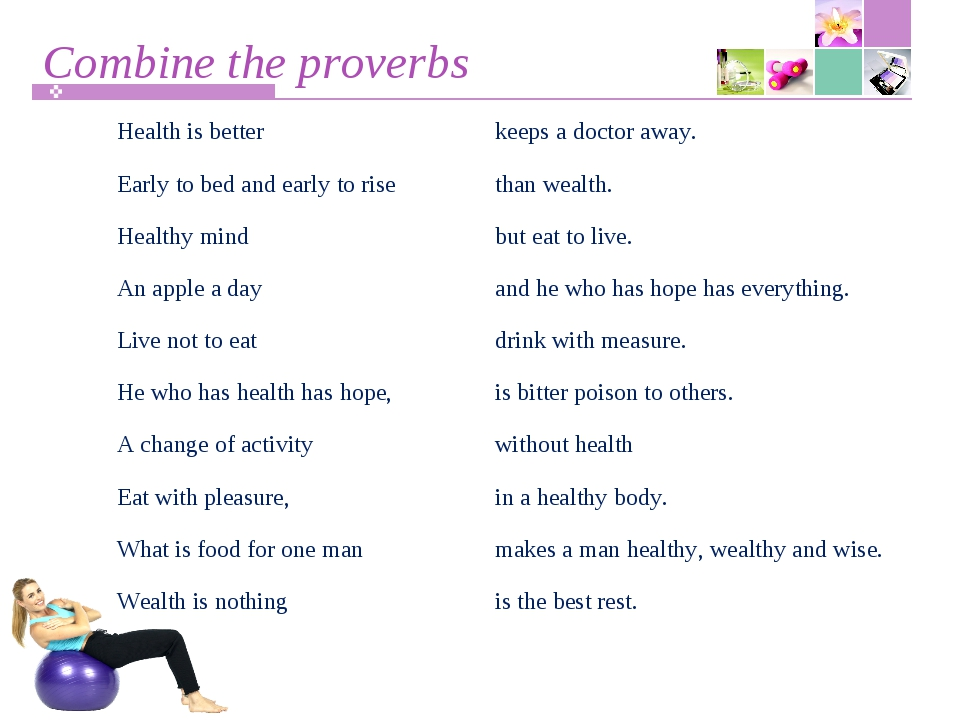Combine the proverbs Health is betterkeeps a doctor away. Early to bed and...