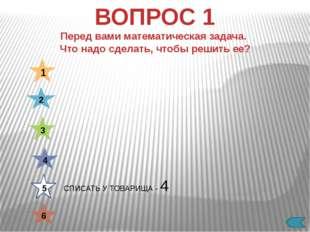 СДУТЬ С РЕШЕБНИКА - 1 1 2 3 4 5 6 ВОПРОС 1 Перед вами математическая задача.