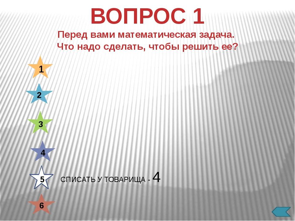 СДУТЬ С РЕШЕБНИКА - 1 1 2 3 4 5 6 ВОПРОС 1 Перед вами математическая задача....