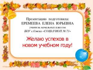 Презентацию подготовила: ЕРЕМЕЕВА ЕЛЕНА ЮРЬЕВНА учитель начальных классов БОУ