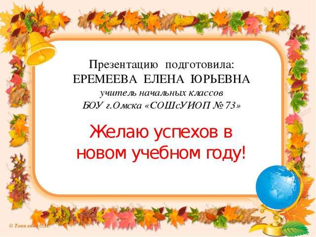 Презентацию подготовила: ЕРЕМЕЕВА ЕЛЕНА ЮРЬЕВНА учитель начальных классов БОУ...