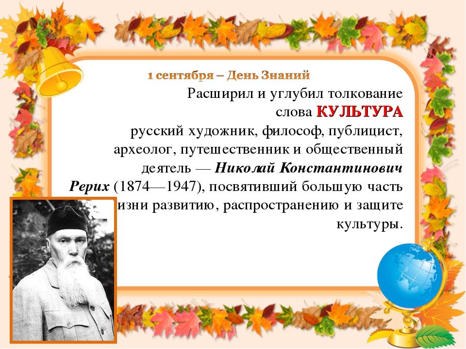Расширил и углубил толкование словаКУЛЬТУРА русскийхудожник,философ,публ...