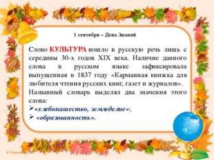 1 сентября – День Знаний СловоКУЛЬТУРАвошло в русскую речь лишь с середины
