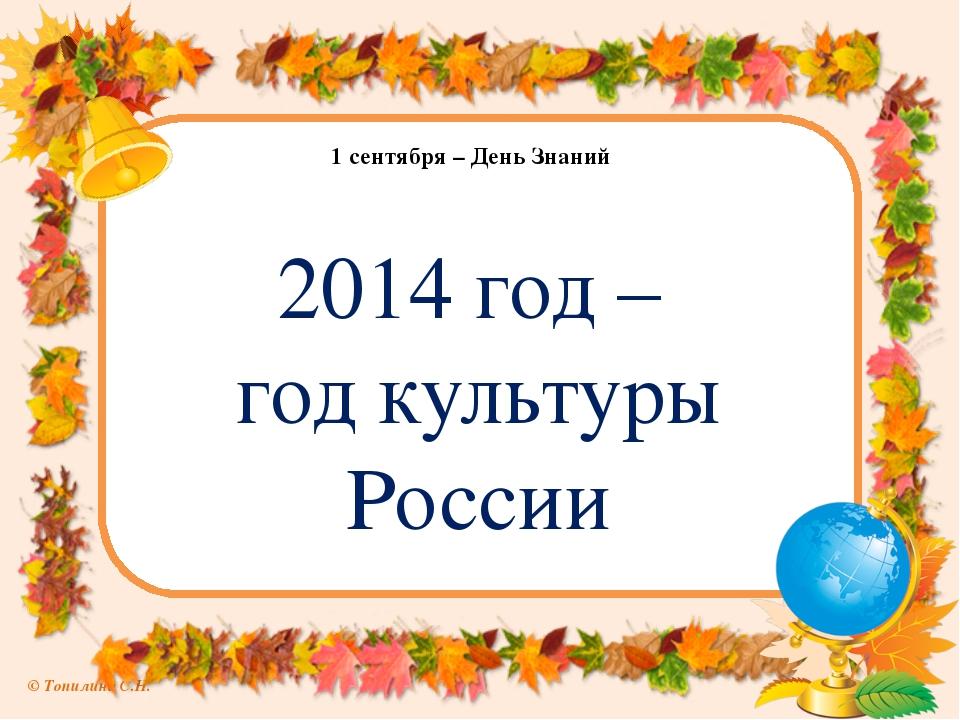 1 сентября – День Знаний 2014 год – год культуры России © Топилина С.Н.