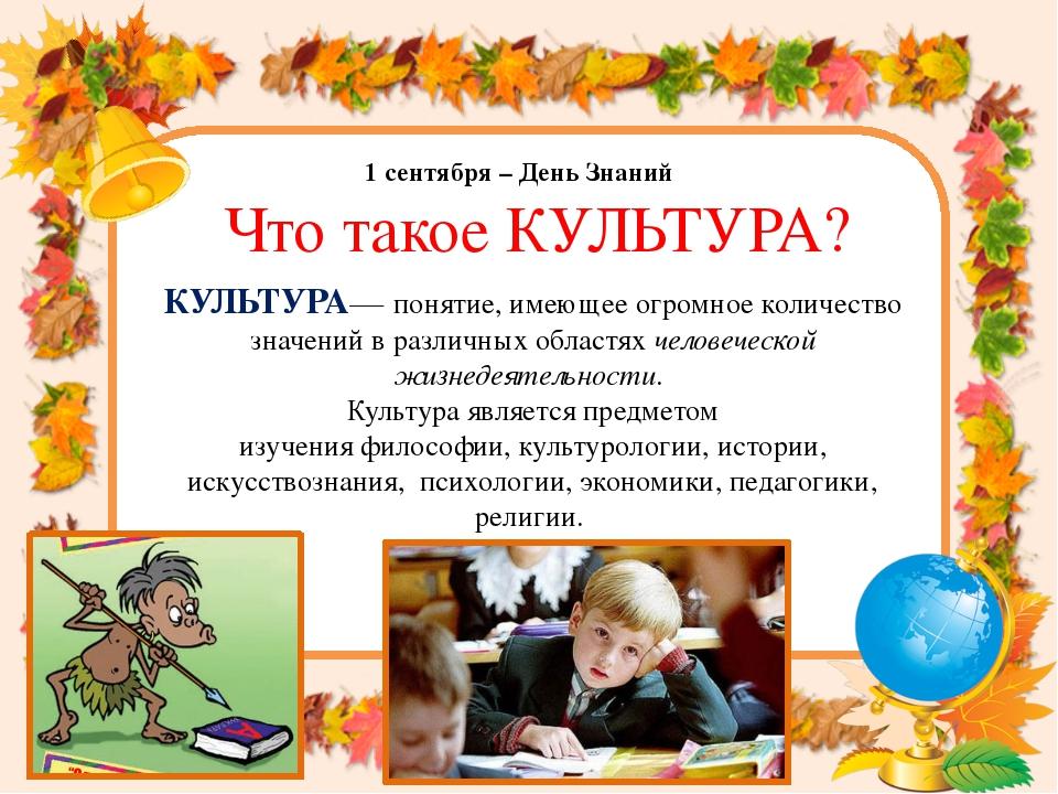 1 сентября – День Знаний Что такое КУЛЬТУРА? КУЛЬТУРА— понятие, имеющее огром...