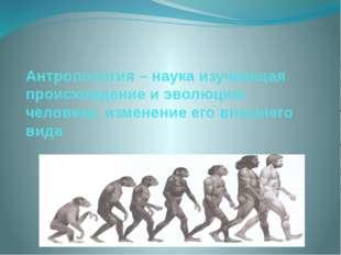 Антропология – наука изучающая происхождение и эволюцию человека, изменение е